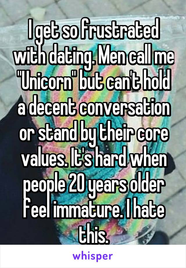 """I get so frustrated with dating. Men call me """"Unicorn"""" but can't hold a decent conversation or stand by their core values. It's hard when people 20 years older feel immature. I hate this."""