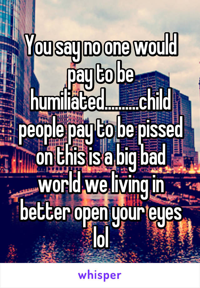 You say no one would pay to be humiliated..........child people pay to be pissed on this is a big bad world we living in better open your eyes lol