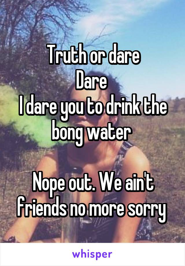 Truth or dare Dare  I dare you to drink the bong water   Nope out. We ain't friends no more sorry