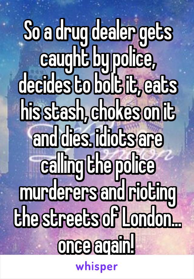 So a drug dealer gets caught by police, decides to bolt it, eats his stash, chokes on it and dies. idiots are calling the police murderers and rioting the streets of London... once again!