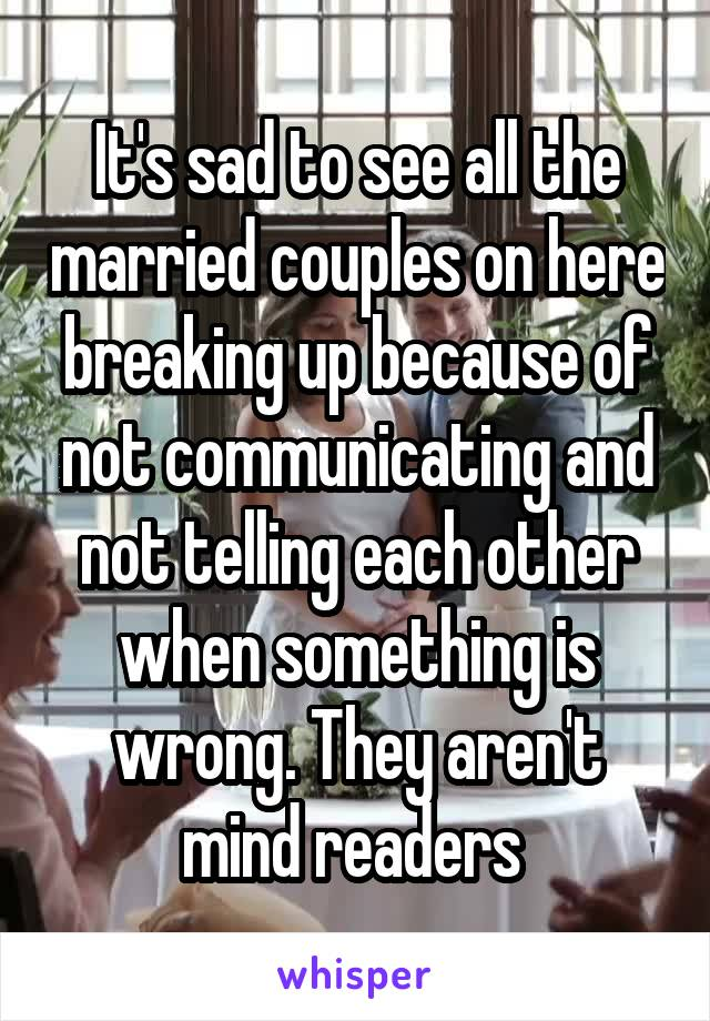 It's sad to see all the married couples on here breaking up because of not communicating and not telling each other when something is wrong. They aren't mind readers