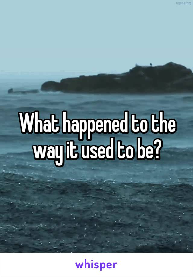 What happened to the way it used to be?