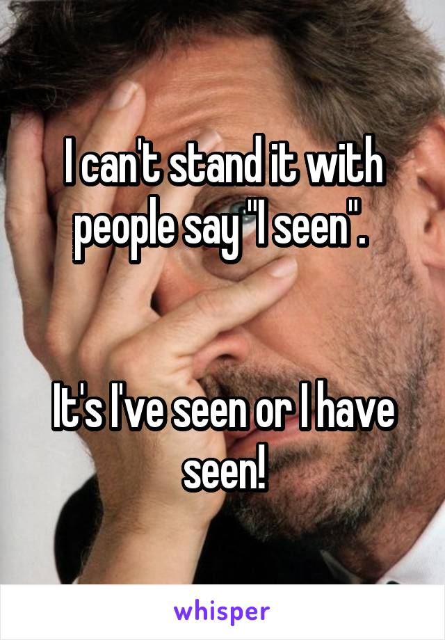 """I can't stand it with people say """"I seen"""".    It's I've seen or I have seen!"""