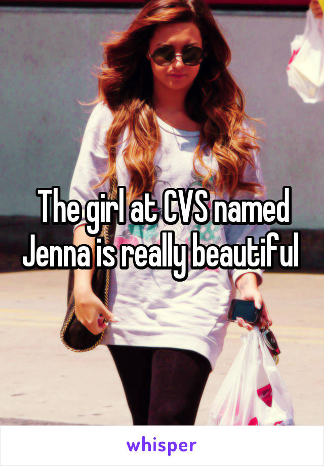 The girl at CVS named Jenna is really beautiful