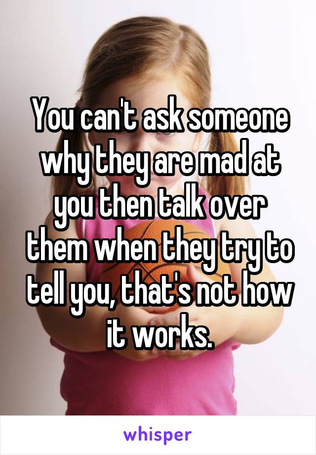 You can't ask someone why they are mad at you then talk over them when they try to tell you, that's not how it works.