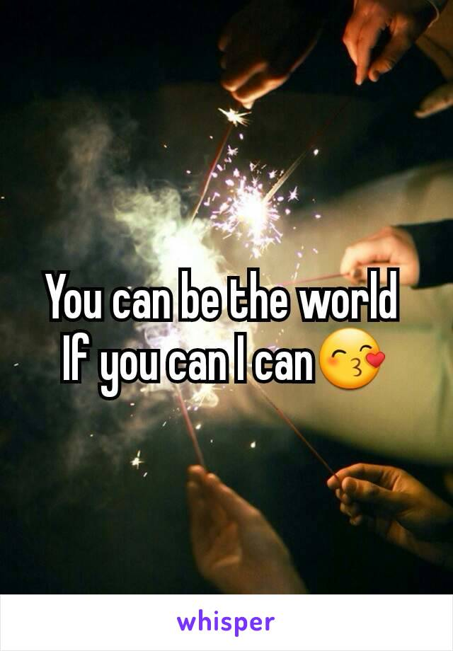 You can be the world  If you can I can😙