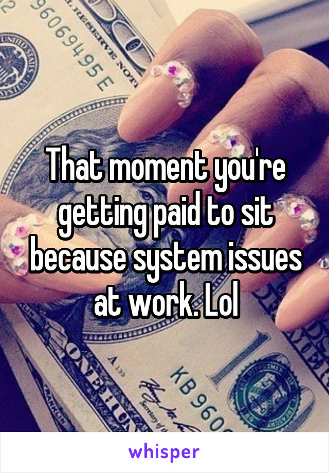That moment you're getting paid to sit because system issues at work. Lol