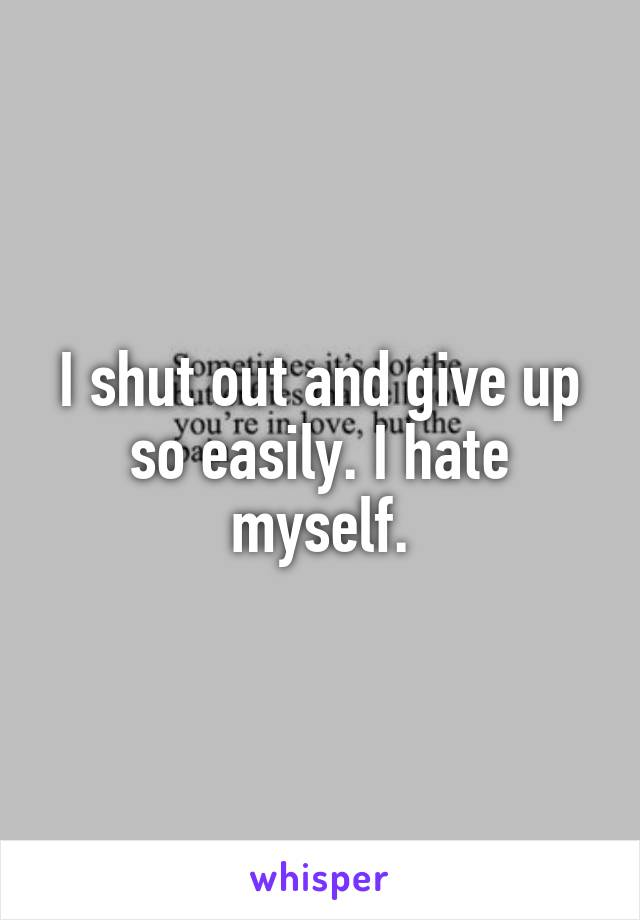 I shut out and give up so easily. I hate myself.