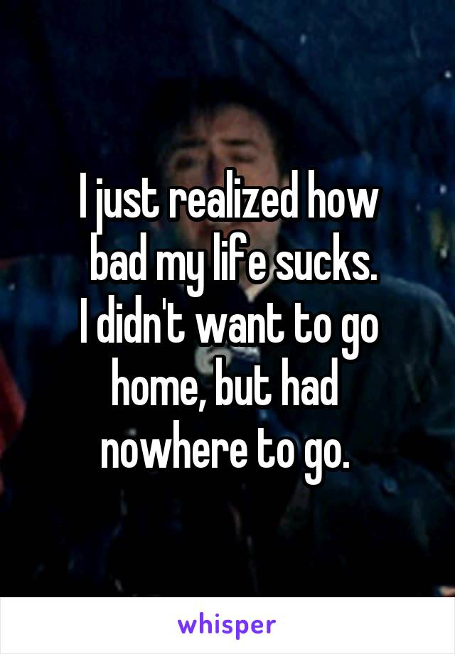 I just realized how  bad my life sucks. I didn't want to go home, but had  nowhere to go.