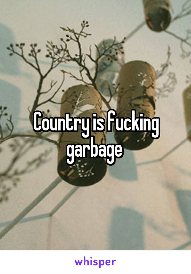 Country is fucking garbage