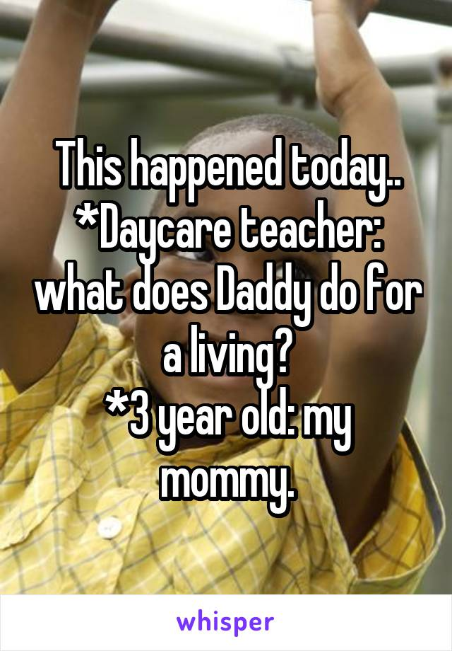 This happened today.. *Daycare teacher: what does Daddy do for a living? *3 year old: my mommy.