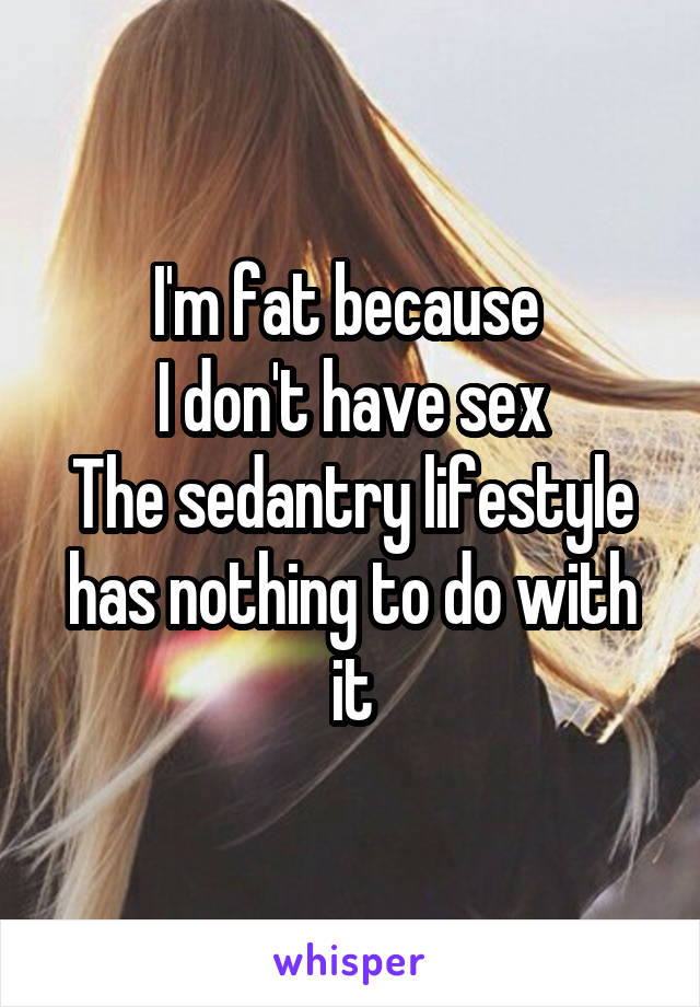 I'm fat because  I don't have sex The sedantry lifestyle has nothing to do with it