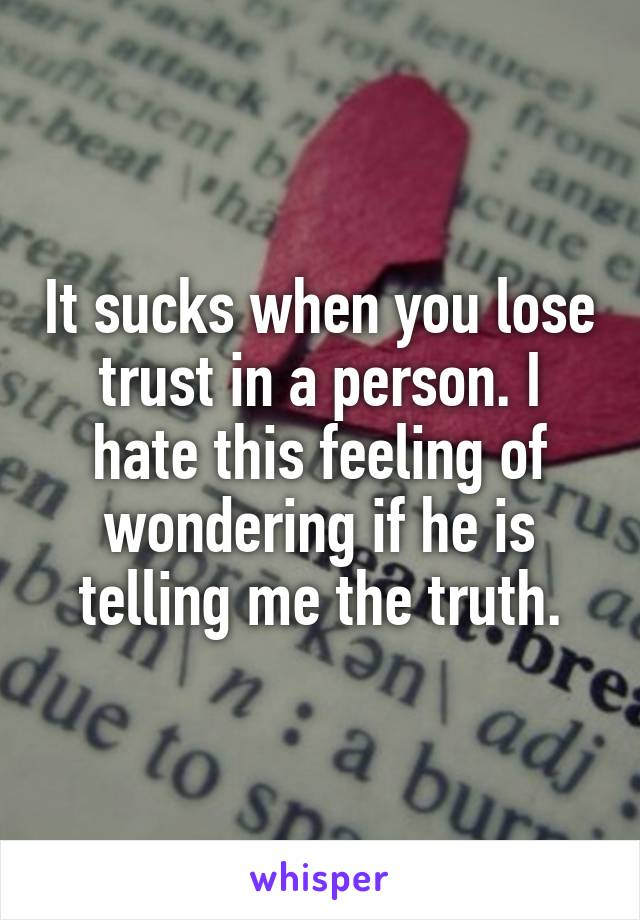 It sucks when you lose trust in a person. I hate this feeling of wondering if he is telling me the truth.