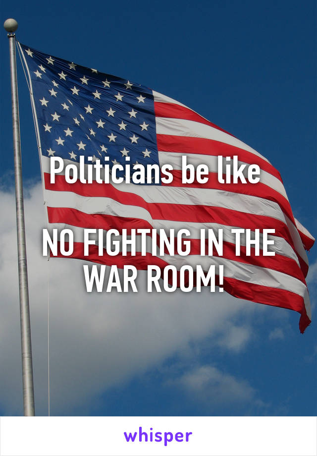 Politicians be like   NO FIGHTING IN THE WAR ROOM!