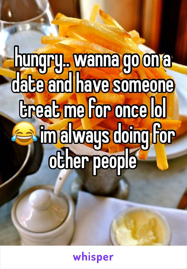 hungry.. wanna go on a date and have someone treat me for once lol 😂 im always doing for other people