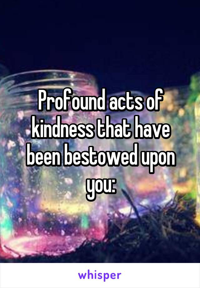 Profound acts of kindness that have been bestowed upon you: