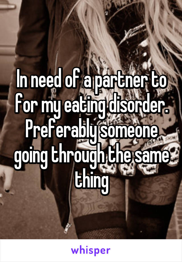 In need of a partner to for my eating disorder. Preferably someone going through the same thing