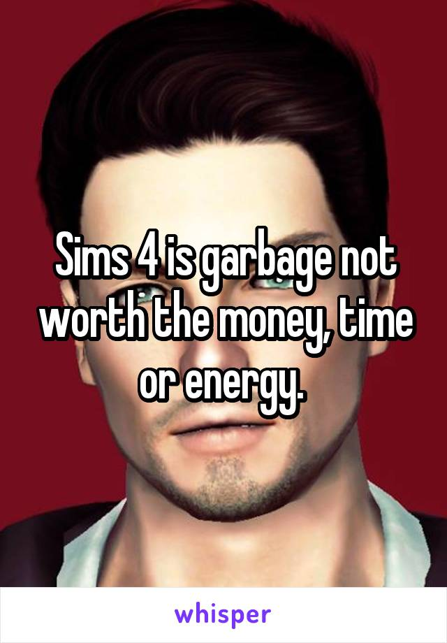 Sims 4 is garbage not worth the money, time or energy.