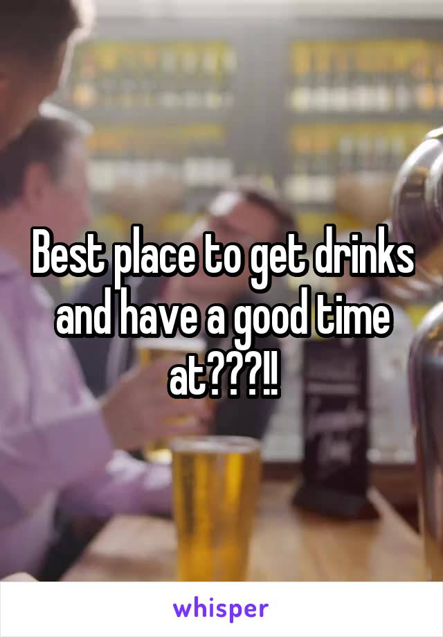 Best place to get drinks and have a good time at???!!