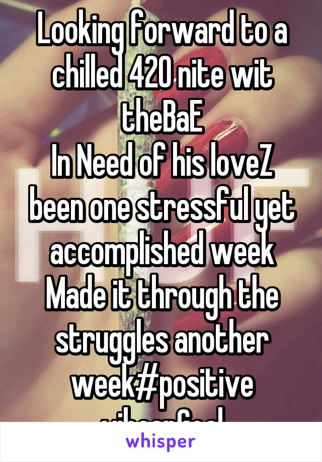 Looking forward to a chilled 420 nite wit theBaE In Need of his loveZ been one stressful yet accomplished week Made it through the struggles another week#positive vibesnGoal