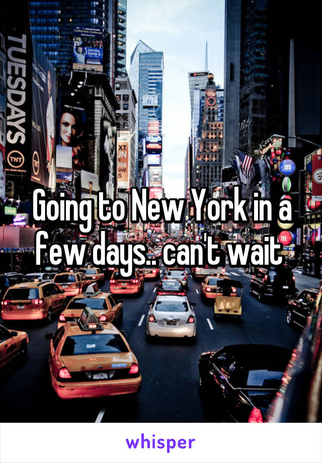 Going to New York in a few days.. can't wait