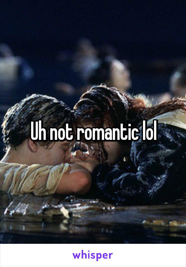Uh not romantic lol