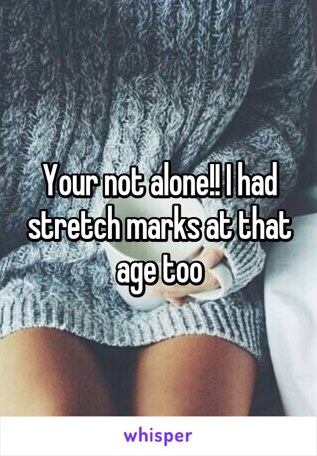 Your not alone!! I had stretch marks at that age too