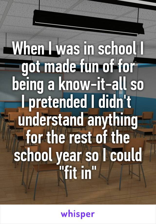 """When I was in school I got made fun of for being a know-it-all so I pretended I didn't  understand anything for the rest of the school year so I could """"fit in"""""""