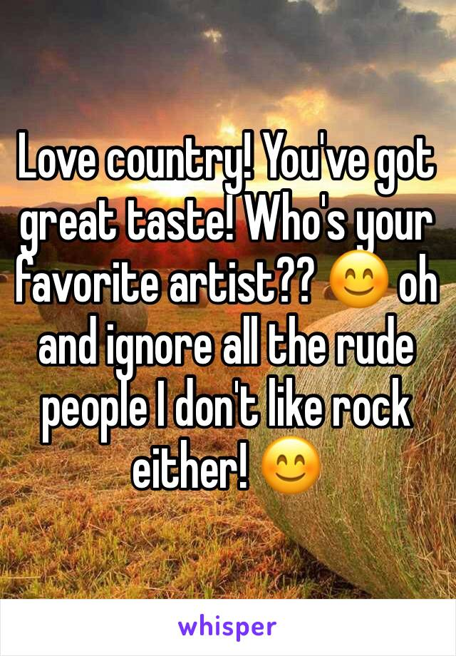 Love country! You've got great taste! Who's your favorite artist?? 😊 oh and ignore all the rude people I don't like rock either! 😊