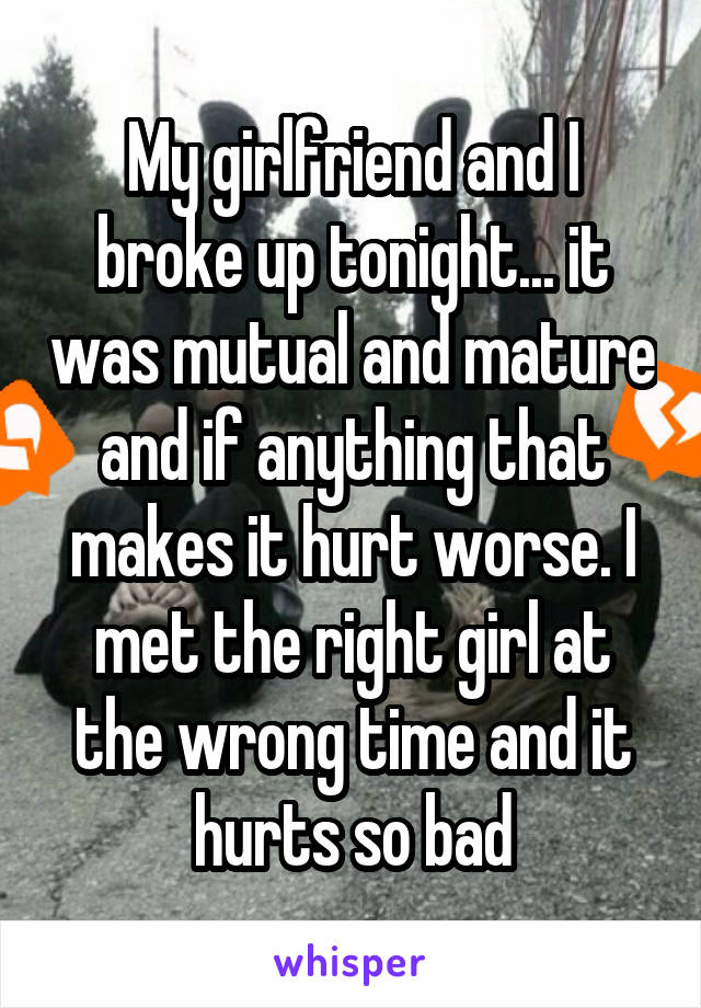 My girlfriend and I broke up tonight... it was mutual and mature and if anything that makes it hurt worse. I met the right girl at the wrong time and it hurts so bad