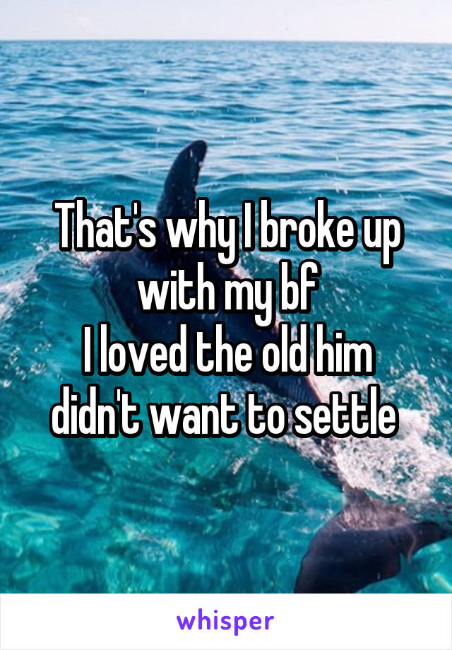 That's why I broke up with my bf I loved the old him didn't want to settle