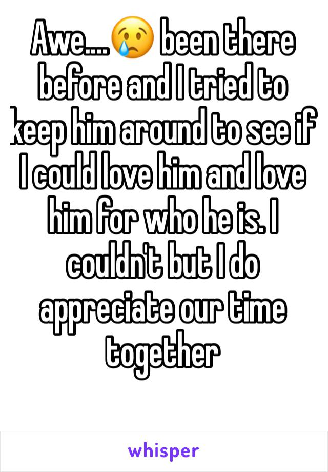 Awe....😢 been there before and I tried to keep him around to see if I could love him and love him for who he is. I couldn't but I do appreciate our time together