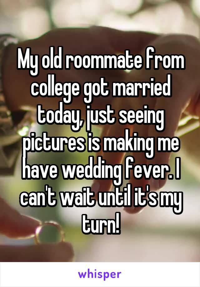 My old roommate from college got married today, just seeing pictures is making me have wedding fever. I can't wait until it's my turn!