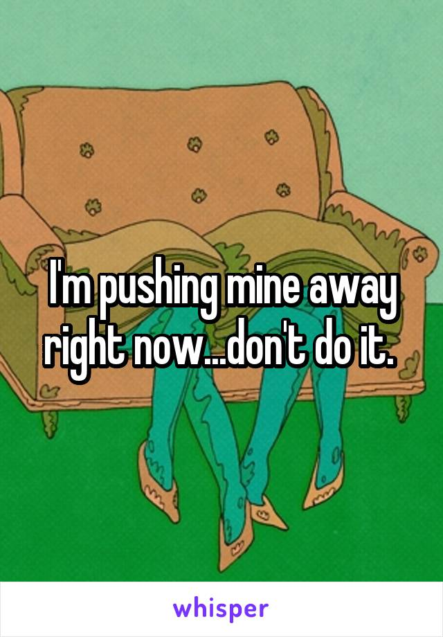 I'm pushing mine away right now...don't do it.