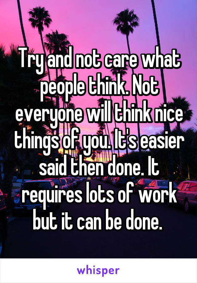 Try and not care what people think. Not everyone will think nice things of you. It's easier said then done. It requires lots of work but it can be done.