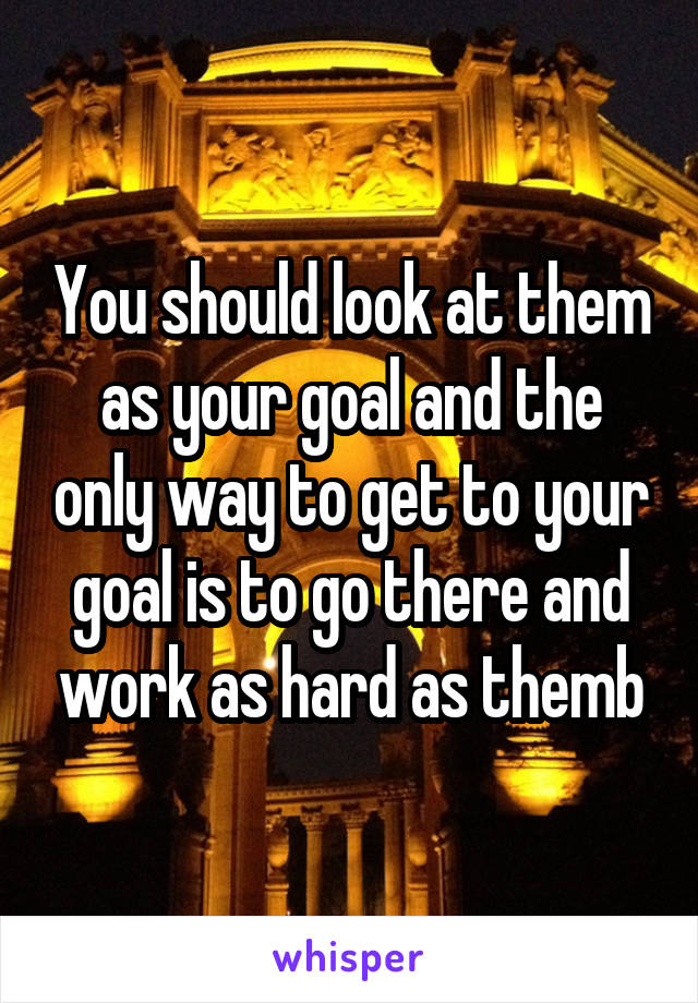 You should look at them as your goal and the only way to get to your goal is to go there and work as hard as themb