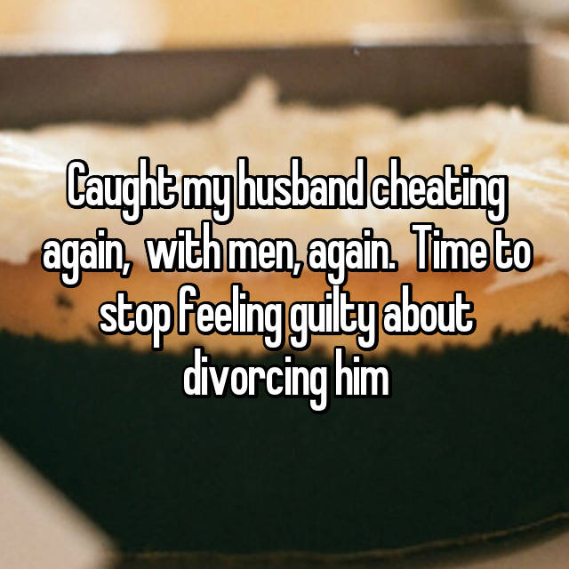 Caught my husband cheating again,  with men, again.  Time to stop feeling guilty about divorcing him
