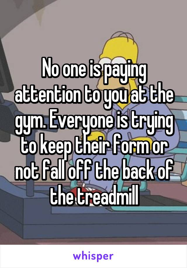 No one is paying attention to you at the gym. Everyone is trying to keep their form or not fall off the back of the treadmill