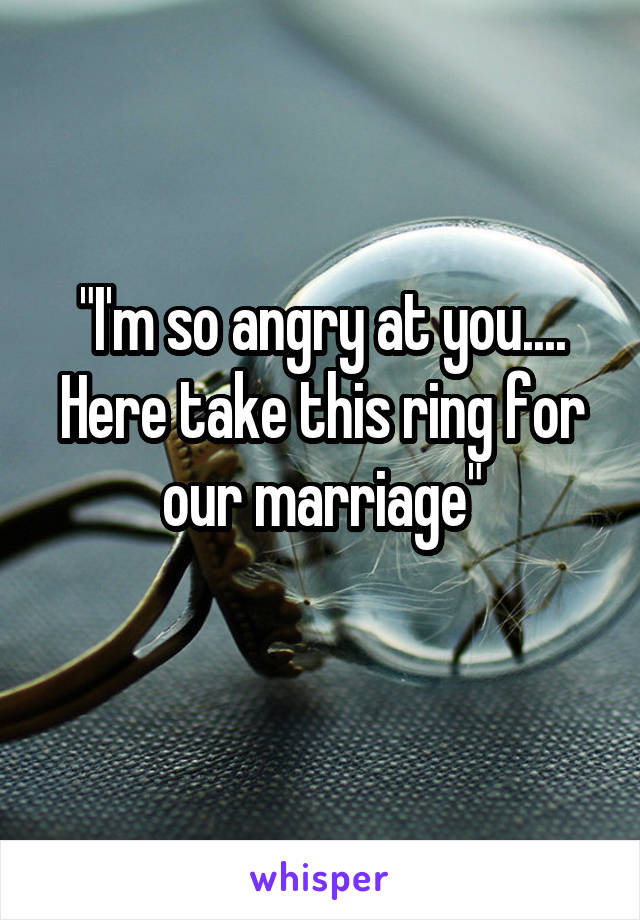 """""""I'm so angry at you.... Here take this ring for our marriage"""""""