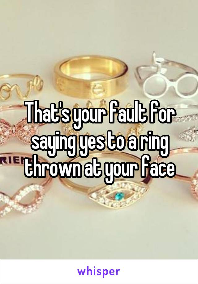 That's your fault for saying yes to a ring thrown at your face