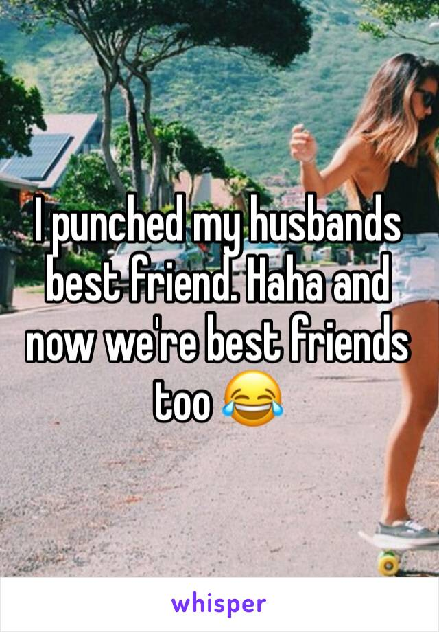 I punched my husbands best friend. Haha and now we're best friends too 😂