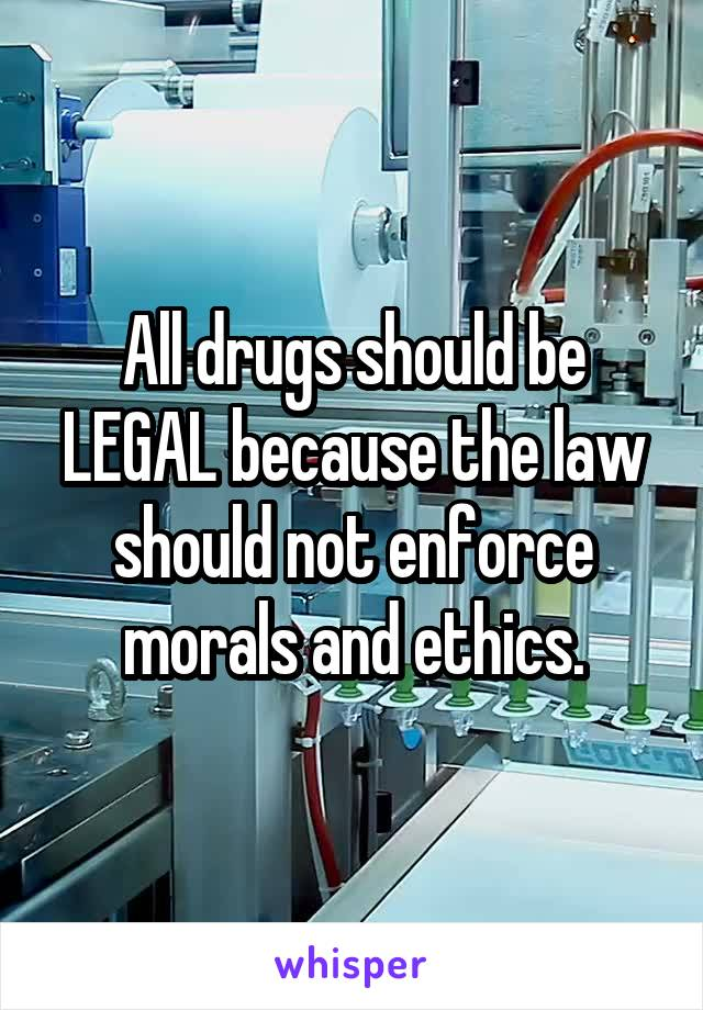 All drugs should be LEGAL because the law should not enforce morals and ethics.
