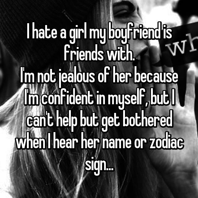 I hate a girl my boyfriend is friends with. I'm not jealous of her because I'm confident in myself, but I can't help but get bothered when I hear her name or zodiac sign...