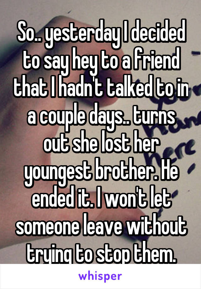 So.. yesterday I decided to say hey to a friend that I hadn't talked to in a couple days.. turns out she lost her youngest brother. He ended it. I won't let someone leave without trying to stop them.
