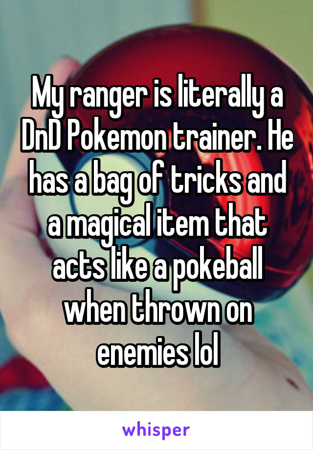 My ranger is literally a DnD Pokemon trainer. He has a bag of tricks and a magical item that acts like a pokeball when thrown on enemies lol