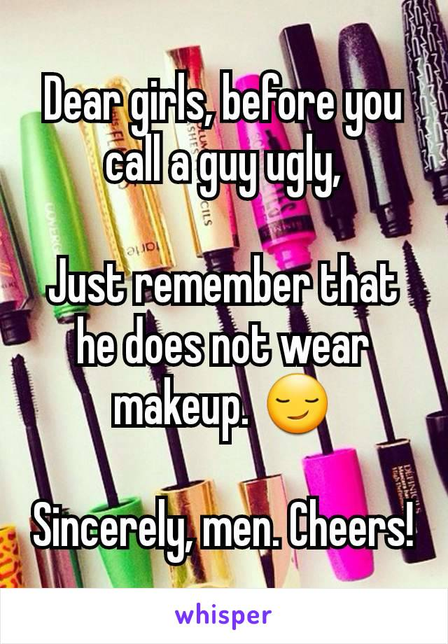 Dear girls, before you call a guy ugly,  Just remember that he does not wear makeup. 😏  Sincerely, men. Cheers!