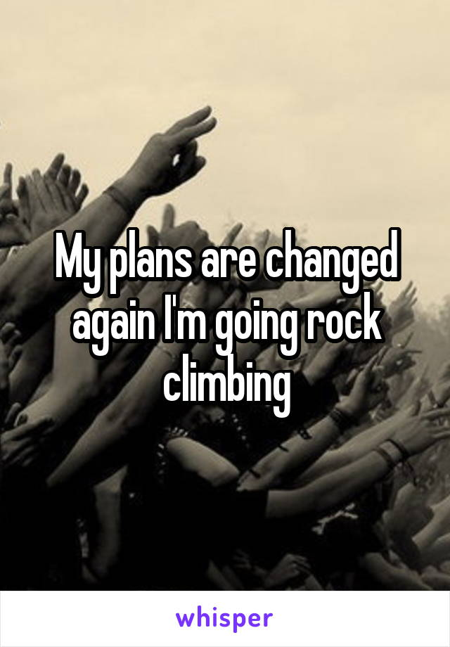 My plans are changed again I'm going rock climbing
