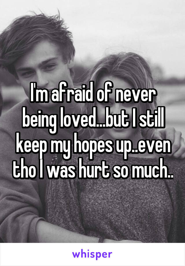 I'm afraid of never being loved...but I still keep my hopes up..even tho I was hurt so much..