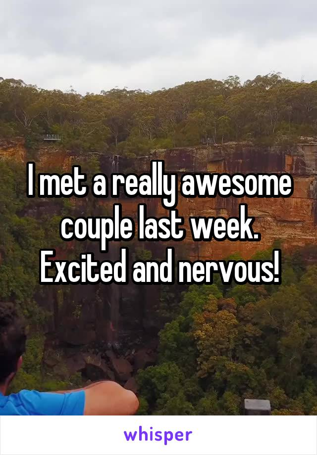 I met a really awesome couple last week. Excited and nervous!