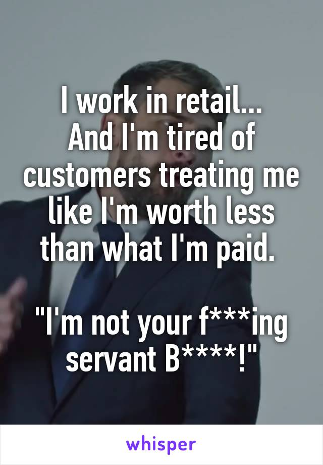 """I work in retail... And I'm tired of customers treating me like I'm worth less than what I'm paid.   """"I'm not your f***ing servant B****!"""""""